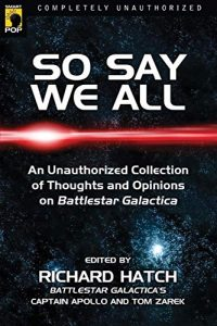 So Say We All: An Unauthorized Collection of Thoughts and Opinions on Battlestar Galactica